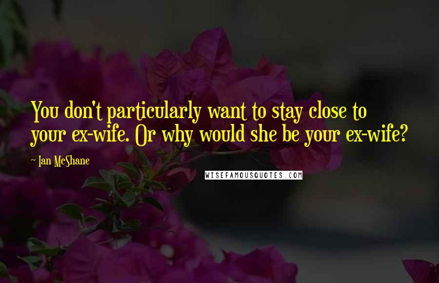 Ian McShane quotes: You don't particularly want to stay close to your ex-wife. Or why would she be your ex-wife?