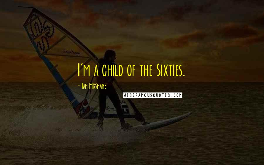 Ian McShane quotes: I'm a child of the Sixties.