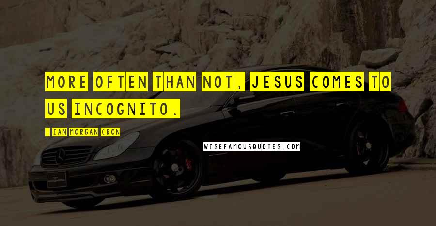 Ian Morgan Cron quotes: More often than not, Jesus comes to us incognito.