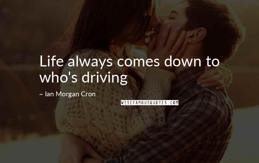 Ian Morgan Cron quotes: Life always comes down to who's driving