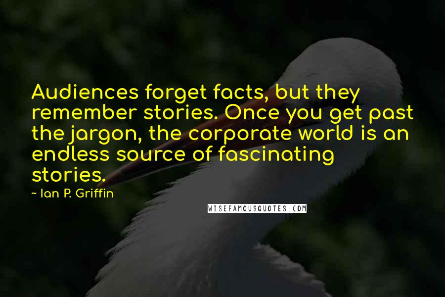 Ian P. Griffin quotes: Audiences forget facts, but they remember stories. Once you get past the jargon, the corporate world is an endless source of fascinating stories.