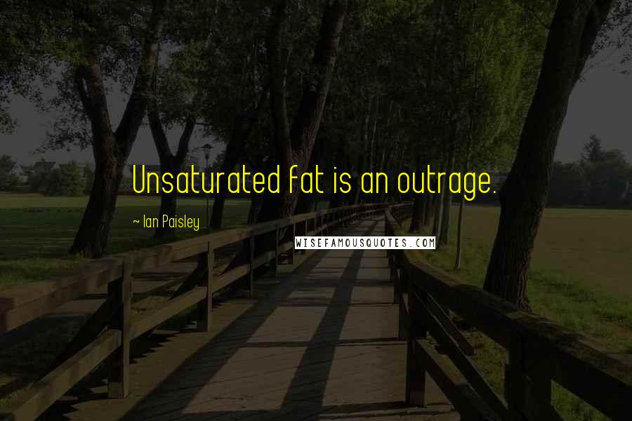 Ian Paisley quotes: Unsaturated fat is an outrage.
