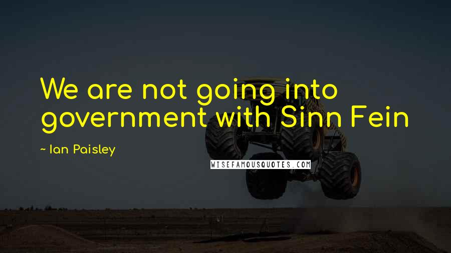 Ian Paisley quotes: We are not going into government with Sinn Fein