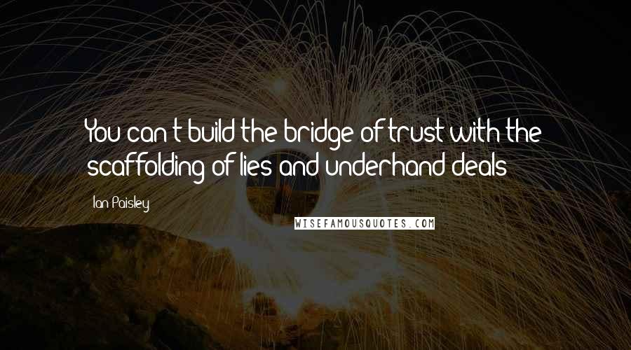 Ian Paisley quotes: You can't build the bridge of trust with the scaffolding of lies and underhand deals