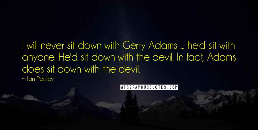 Ian Paisley quotes: I will never sit down with Gerry Adams ... he'd sit with anyone. He'd sit down with the devil. In fact, Adams does sit down with the devil.