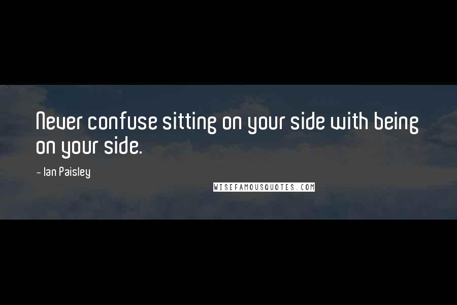 Ian Paisley quotes: Never confuse sitting on your side with being on your side.