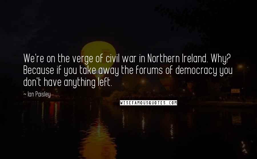 Ian Paisley quotes: We're on the verge of civil war in Northern Ireland. Why? Because if you take away the forums of democracy you don't have anything left.