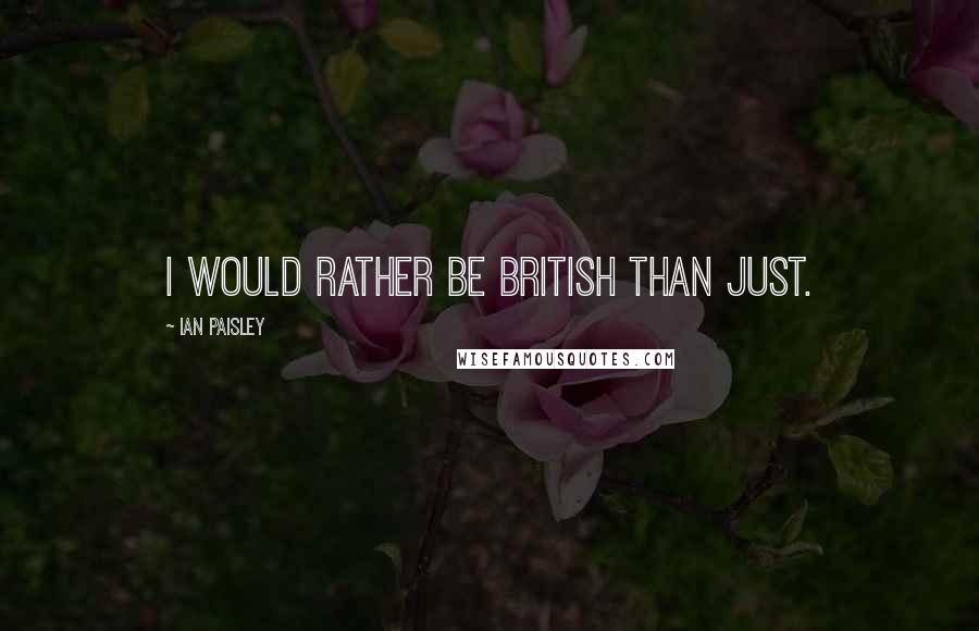 Ian Paisley quotes: I would rather be British than just.