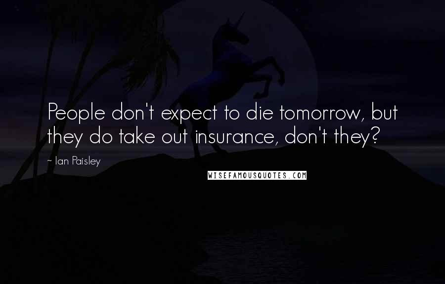 Ian Paisley quotes: People don't expect to die tomorrow, but they do take out insurance, don't they?