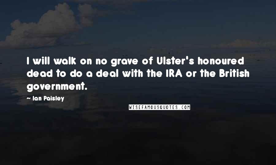 Ian Paisley quotes: I will walk on no grave of Ulster's honoured dead to do a deal with the IRA or the British government.
