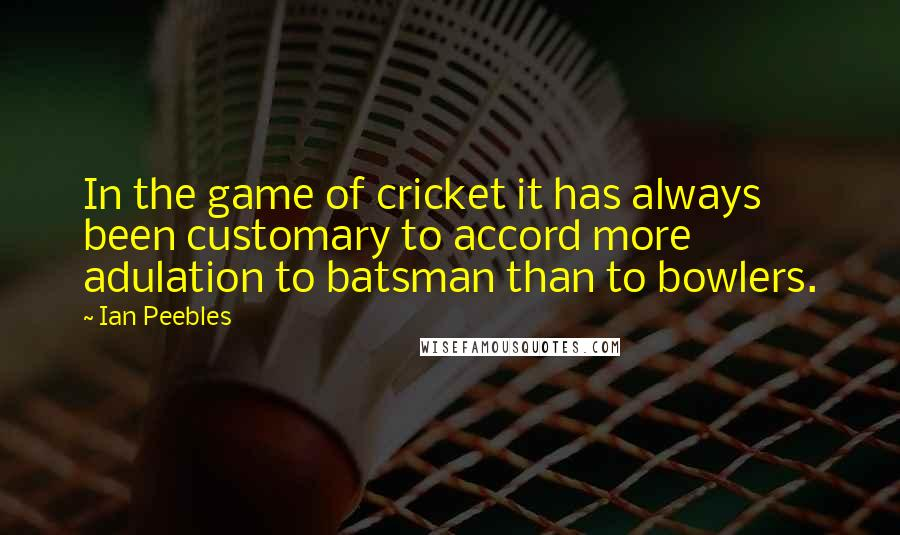 Ian Peebles quotes: In the game of cricket it has always been customary to accord more adulation to batsman than to bowlers.