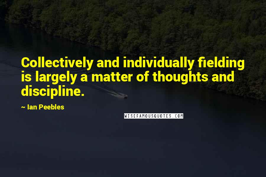 Ian Peebles quotes: Collectively and individually fielding is largely a matter of thoughts and discipline.