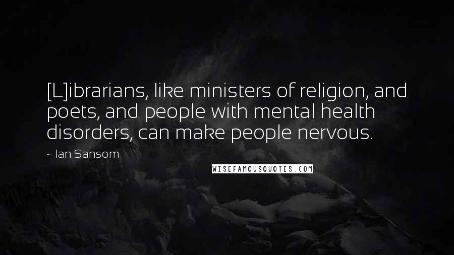 Ian Sansom quotes: [L]ibrarians, like ministers of religion, and poets, and people with mental health disorders, can make people nervous.