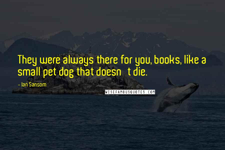 Ian Sansom quotes: They were always there for you, books, like a small pet dog that doesn't die.