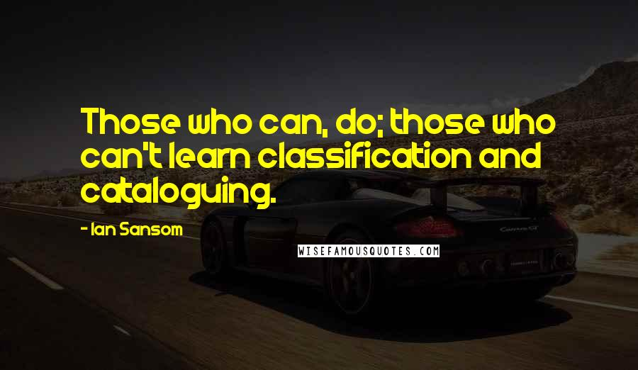 Ian Sansom quotes: Those who can, do; those who can't learn classification and cataloguing.