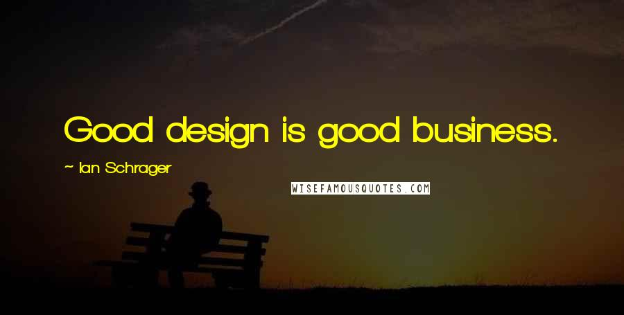 Ian Schrager quotes: Good design is good business.