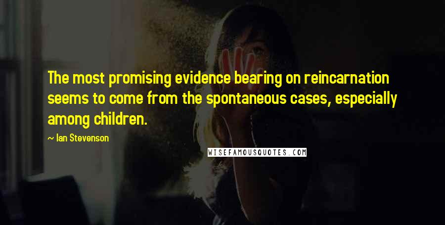 Ian Stevenson quotes: The most promising evidence bearing on reincarnation seems to come from the spontaneous cases, especially among children.