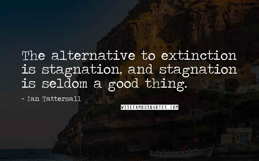 Ian Tattersall quotes: The alternative to extinction is stagnation, and stagnation is seldom a good thing.