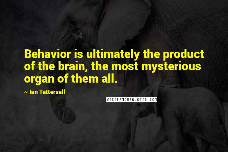 Ian Tattersall quotes: Behavior is ultimately the product of the brain, the most mysterious organ of them all.