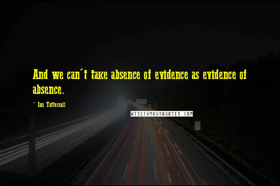Ian Tattersall quotes: And we can't take absence of evidence as evidence of absence.