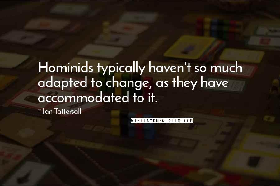 Ian Tattersall quotes: Hominids typically haven't so much adapted to change, as they have accommodated to it.
