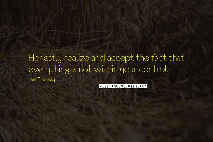 Ian Tuhovsky quotes: Honestly realize and accept the fact that everything is not within your control.
