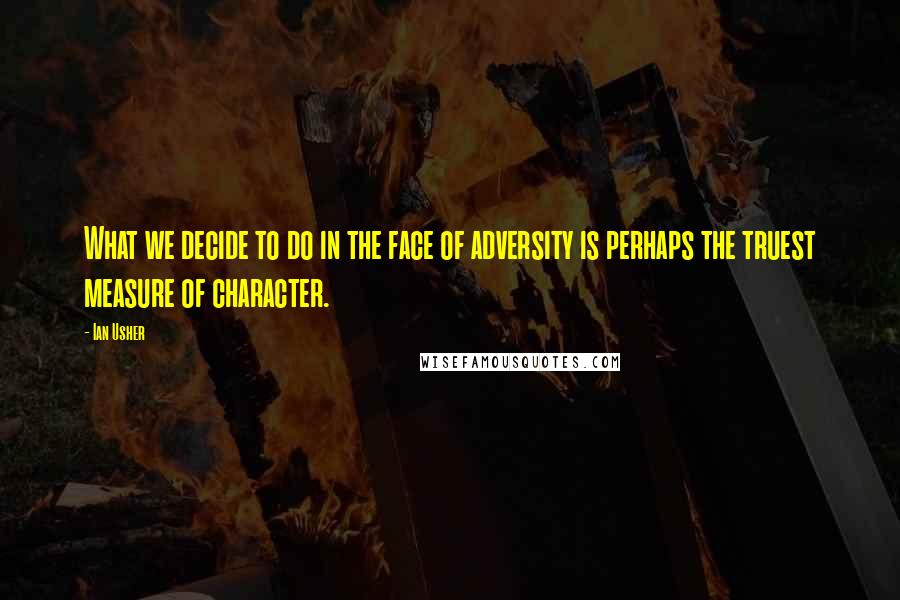 Ian Usher quotes: What we decide to do in the face of adversity is perhaps the truest measure of character.