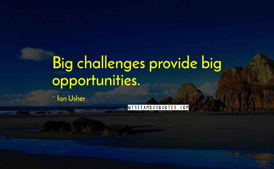 Ian Usher quotes: Big challenges provide big opportunities.