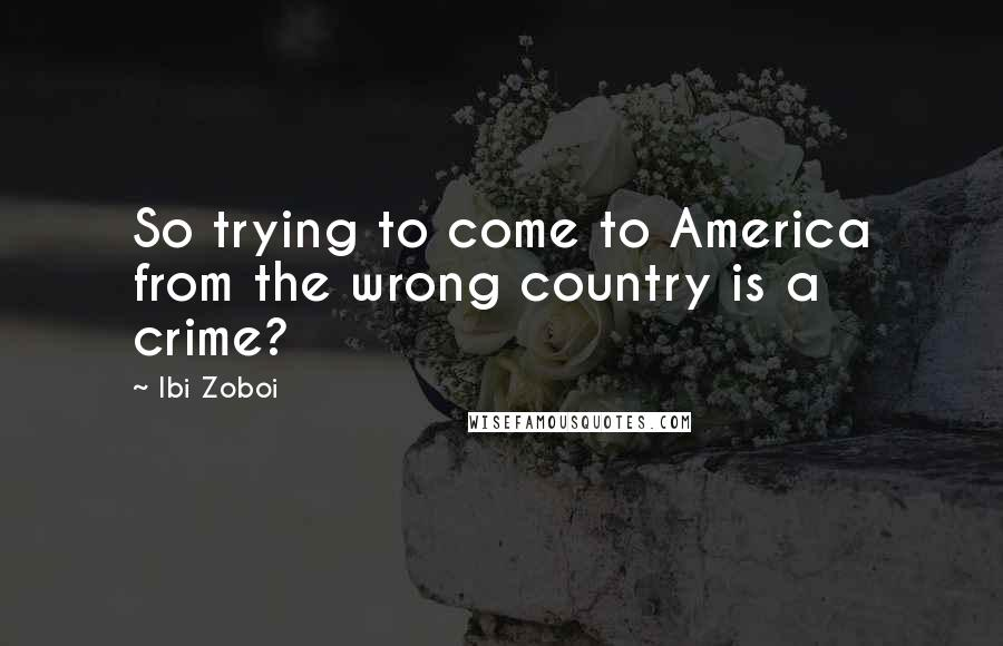 Ibi Zoboi quotes: So trying to come to America from the wrong country is a crime?