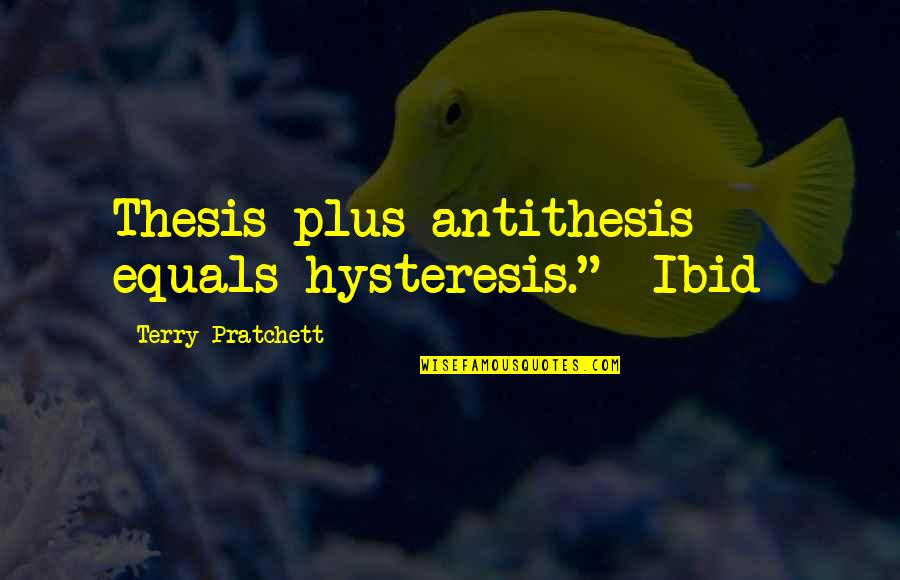 "Ibid Quotes By Terry Pratchett: Thesis plus antithesis equals hysteresis."" -Ibid-"