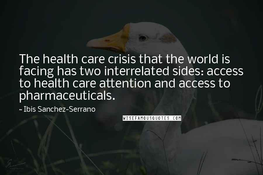 Ibis Sanchez-Serrano quotes: The health care crisis that the world is facing has two interrelated sides: access to health care attention and access to pharmaceuticals.