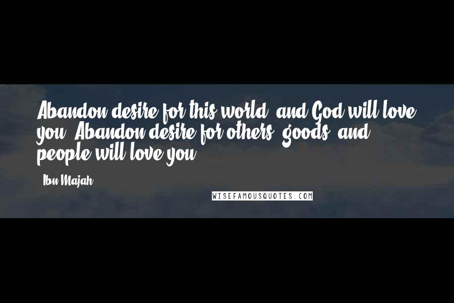 Ibn Majah quotes: Abandon desire for this world, and God will love you. Abandon desire for others' goods, and people will love you.