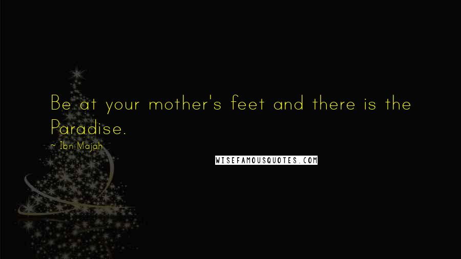 Ibn Majah quotes: Be at your mother's feet and there is the Paradise.