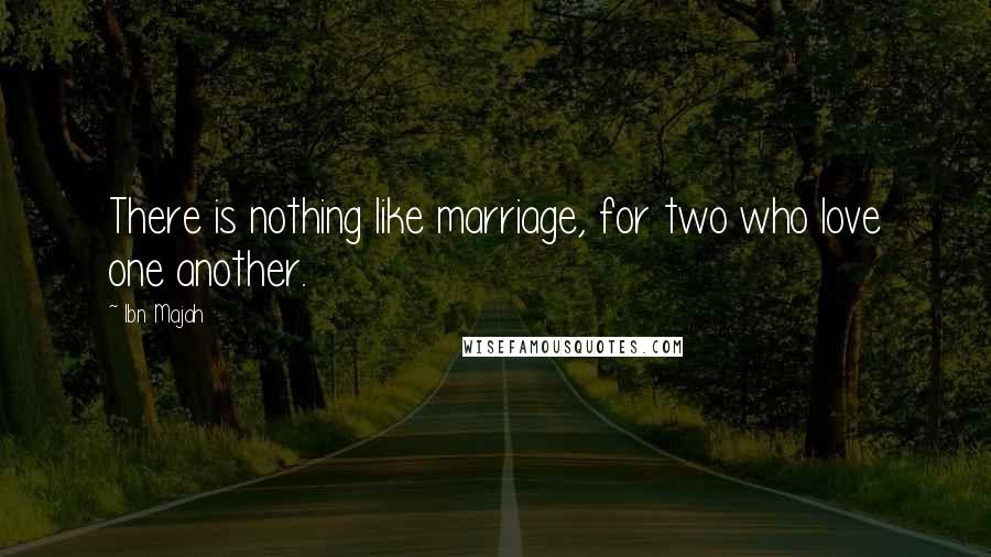 Ibn Majah quotes: There is nothing like marriage, for two who love one another.