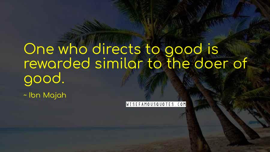 Ibn Majah quotes: One who directs to good is rewarded similar to the doer of good.