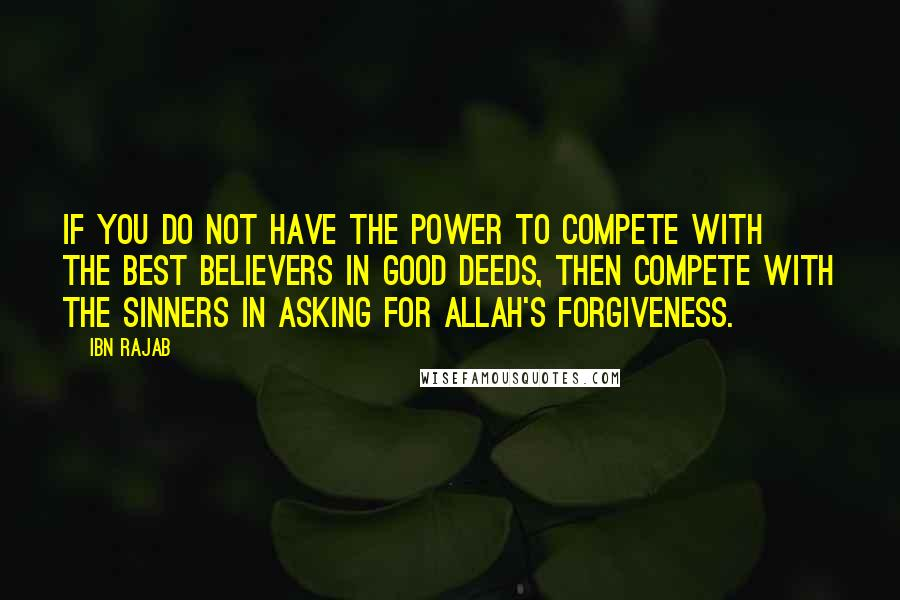 Ibn Rajab quotes: If you do not have the power to compete with the best believers in good deeds, then compete with the sinners in asking for Allah's forgiveness.