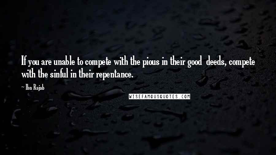Ibn Rajab quotes: If you are unable to compete with the pious in their good deeds, compete with the sinful in their repentance.