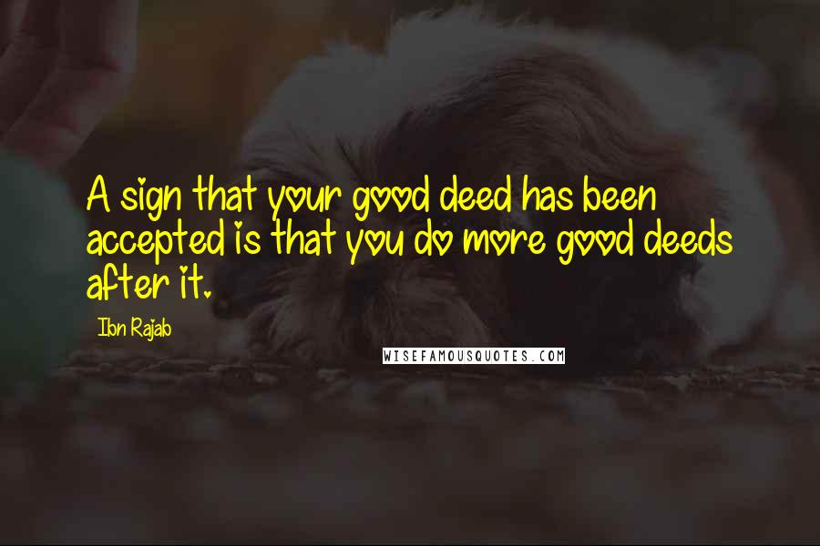 Ibn Rajab quotes: A sign that your good deed has been accepted is that you do more good deeds after it.