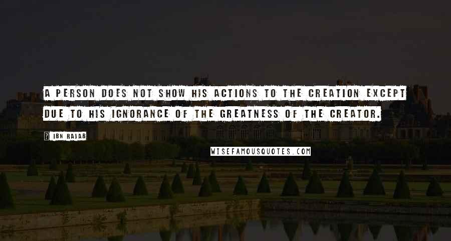 Ibn Rajab quotes: A person does not show his actions to the creation except due to his ignorance of the Greatness of the Creator.
