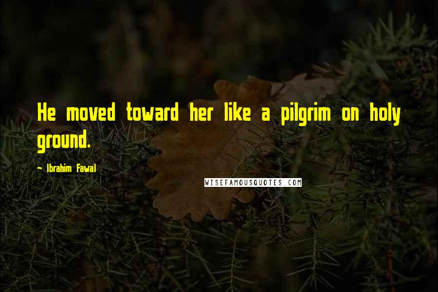 Ibrahim Fawal quotes: He moved toward her like a pilgrim on holy ground.