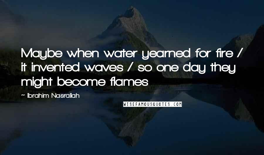 Ibrahim Nasrallah quotes: Maybe when water yearned for fire / it invented waves / so one day they might become flames