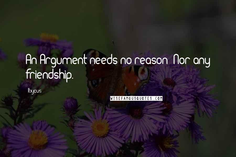 Ibycus quotes: An Argument needs no reason; Nor any friendship.