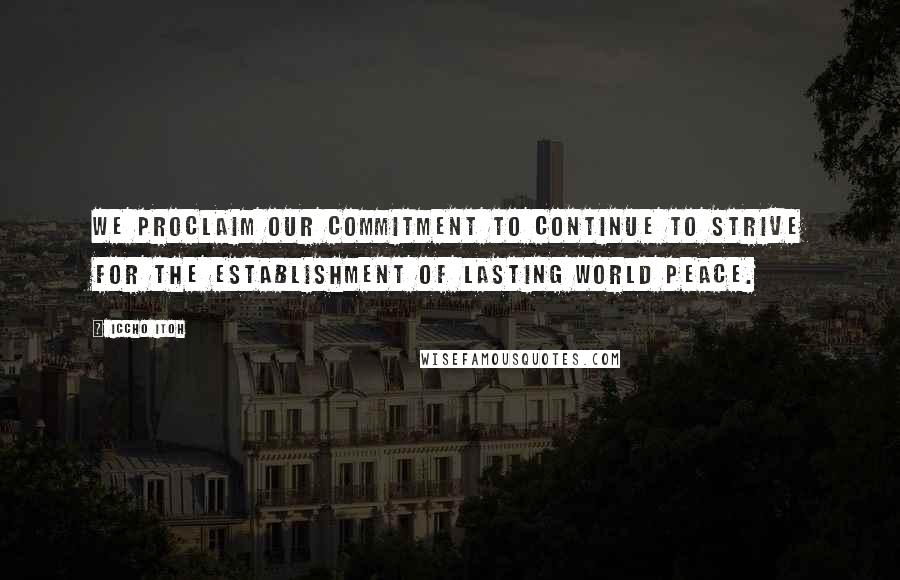 Iccho Itoh quotes: We proclaim our commitment to continue to strive for the establishment of lasting world peace.
