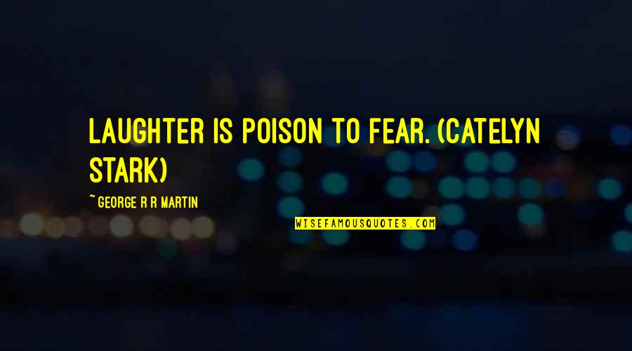 Ice And Fire Quotes By George R R Martin: Laughter is poison to fear. (Catelyn Stark)
