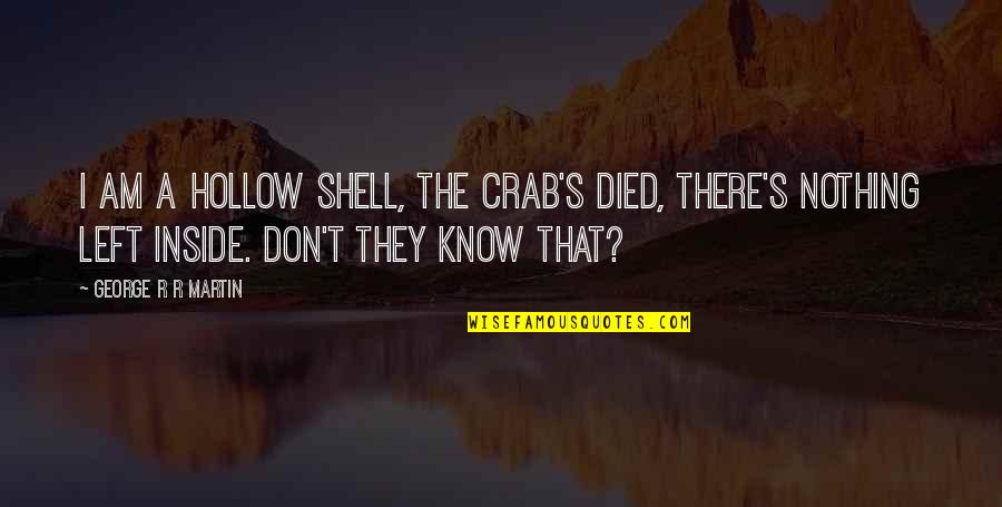 Ice And Fire Quotes By George R R Martin: I am a hollow shell, the crab's died,