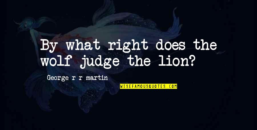 Ice And Fire Quotes By George R R Martin: By what right does the wolf judge the