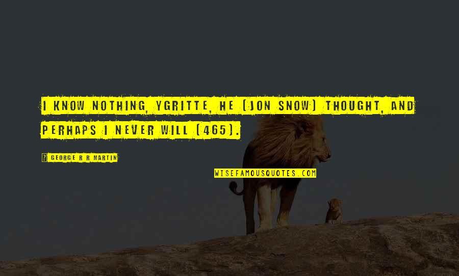 Ice And Fire Quotes By George R R Martin: I know nothing, Ygritte, he [Jon Snow] thought,
