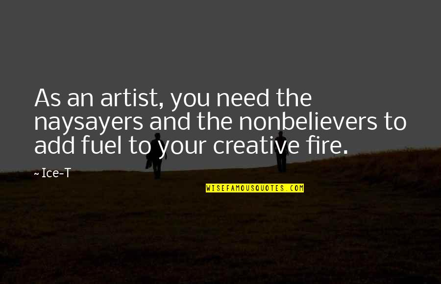 Ice And Fire Quotes By Ice-T: As an artist, you need the naysayers and