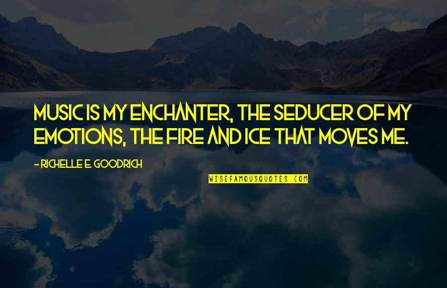 Ice And Fire Quotes By Richelle E. Goodrich: Music is my enchanter, the seducer of my