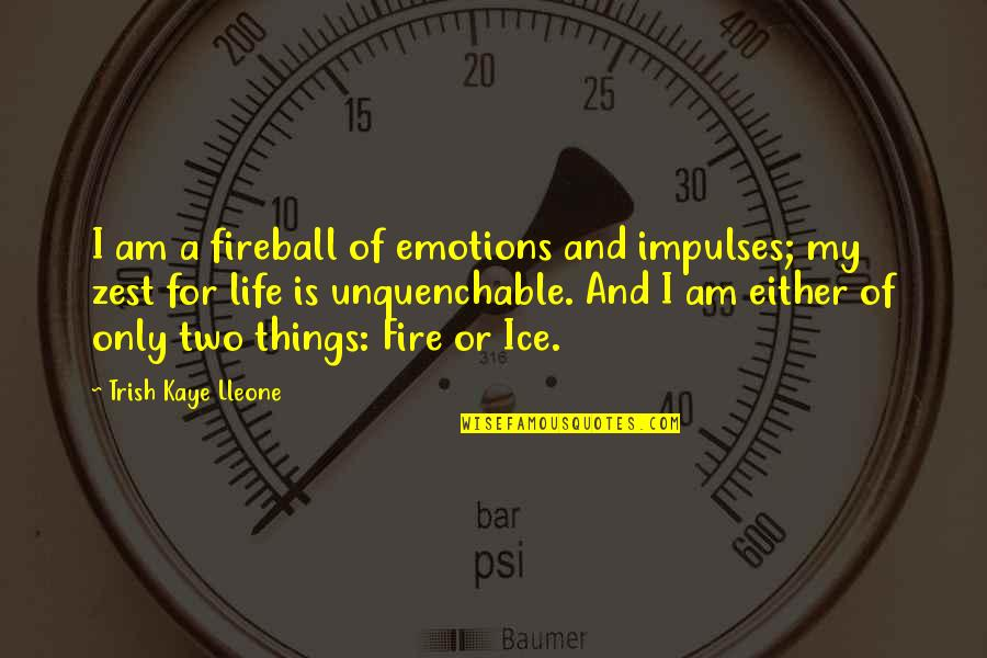 Ice And Fire Quotes By Trish Kaye Lleone: I am a fireball of emotions and impulses;